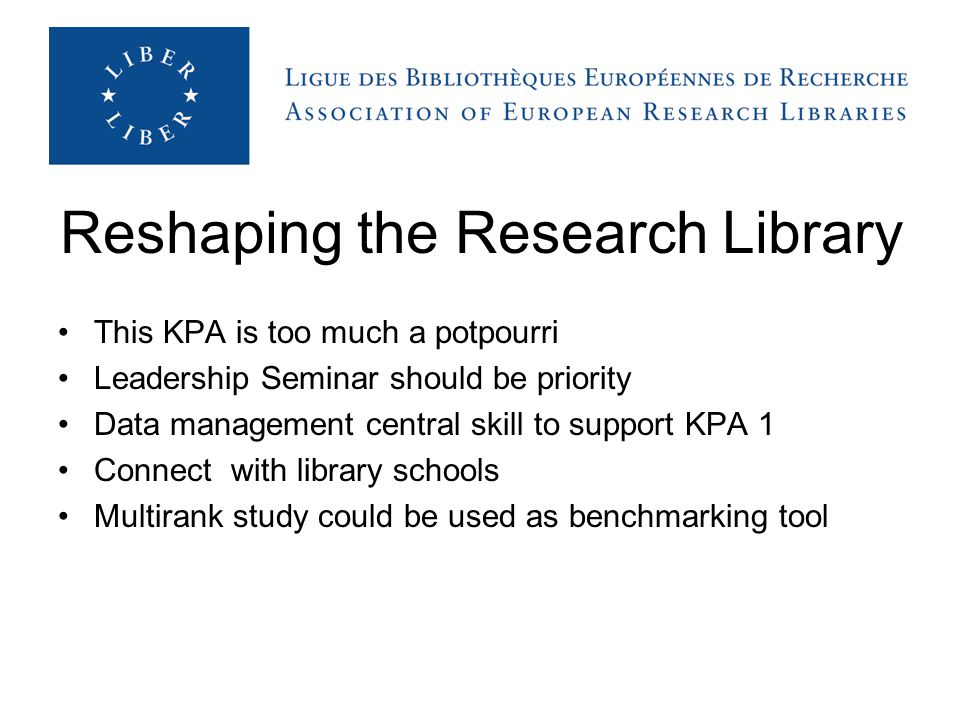 Reshaping the Research Library This KPA is too much a potpourri Leadership Seminar should be priority Data management central skill to support KPA 1 Connect with library schools Multirank study could be used as benchmarking tool