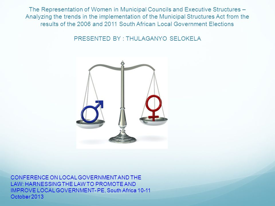 The Representation of Women in Municipal Councils and Executive Structures – Analyzing the trends in the implementation of the Municipal Structures Act from the results of the 2006 and 2011 South African Local Government Elections PRESENTED BY : THULAGANYO SELOKELA CONFERENCE ON LOCAL GOVERNMENT AND THE LAW: HARNESSING THE LAW TO PROMOTE AND IMPROVE LOCAL GOVERNMENT- PE, South Africa 10-11 October 2013