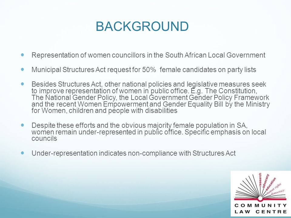 BACKGROUND Representation of women councillors in the South African Local Government Municipal Structures Act request for 50% female candidates on party lists Besides Structures Act, other national policies and legislative measures seek to improve representation of women in public office.