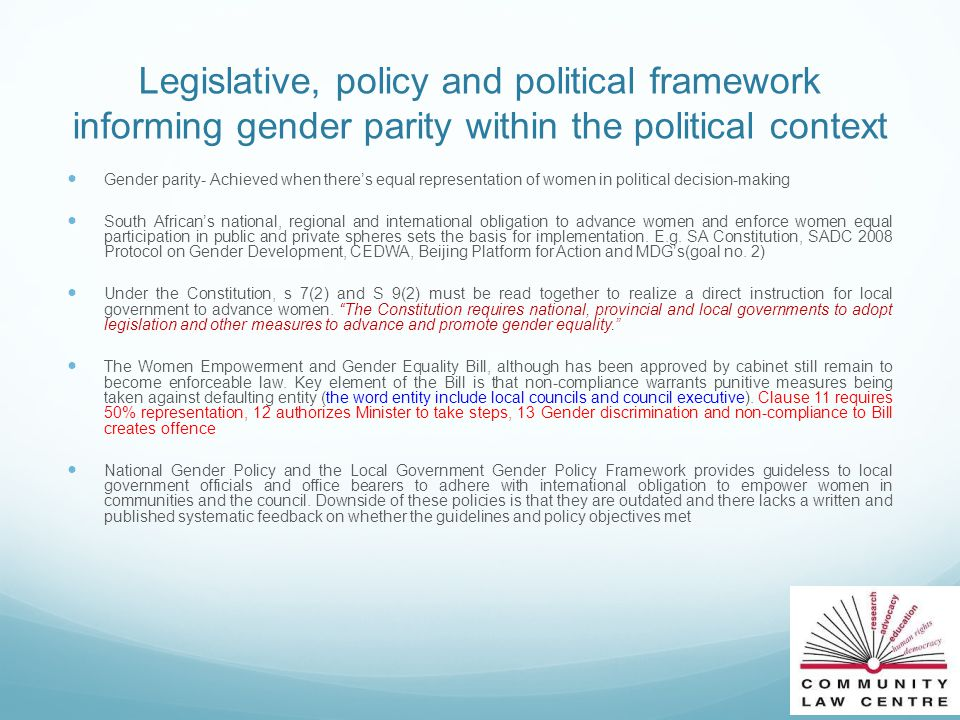 Legislative, policy and political framework informing gender parity within the political context Gender parity- Achieved when there's equal representation of women in political decision-making South African's national, regional and international obligation to advance women and enforce women equal participation in public and private spheres sets the basis for implementation.