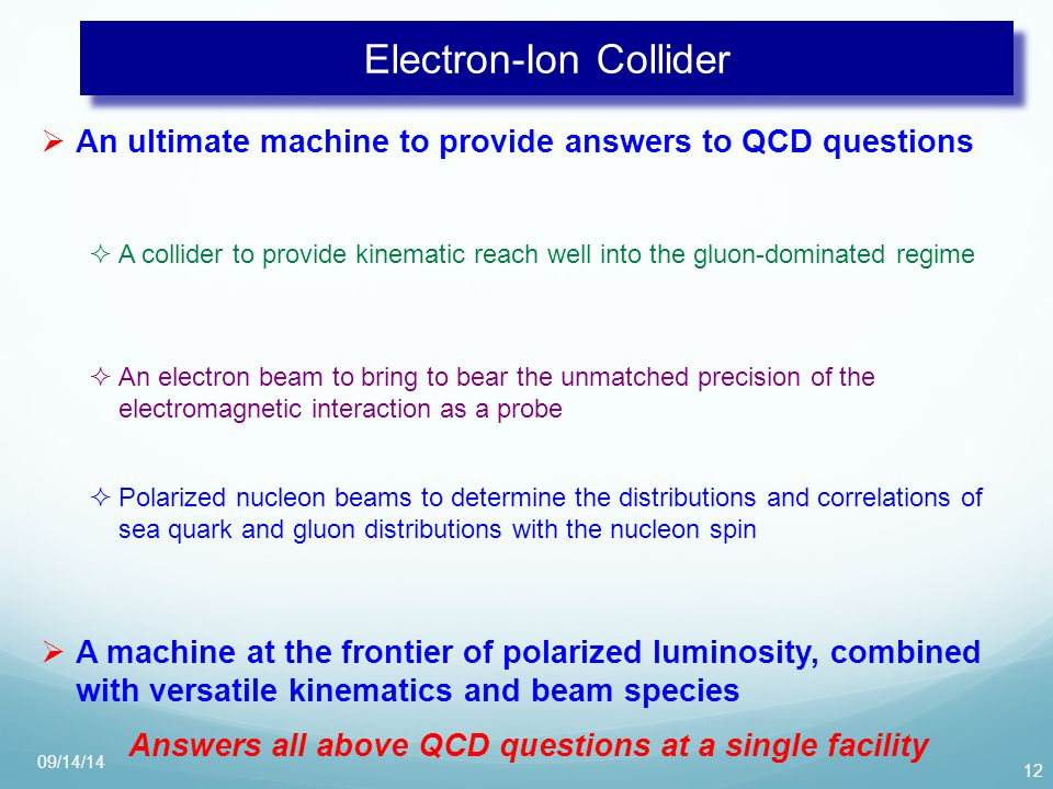 Electron-Ion Collider  An ultimate machine to provide answers to QCD questions 12  A collider to provide kinematic reach well into the gluon-dominated regime  An electron beam to bring to bear the unmatched precision of the electromagnetic interaction as a probe  Polarized nucleon beams to determine the distributions and correlations of sea quark and gluon distributions with the nucleon spin  A machine at the frontier of polarized luminosity, combined with versatile kinematics and beam species Answers all above QCD questions at a single facility 09/14/14
