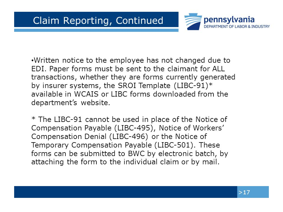 Claim Reporting, Continued >18 The LIBC-502, Notice Stopping Temporary Compensation, can be submitted electronically through WCAIS or it will be available for download from the department's website, to be completed offline.
