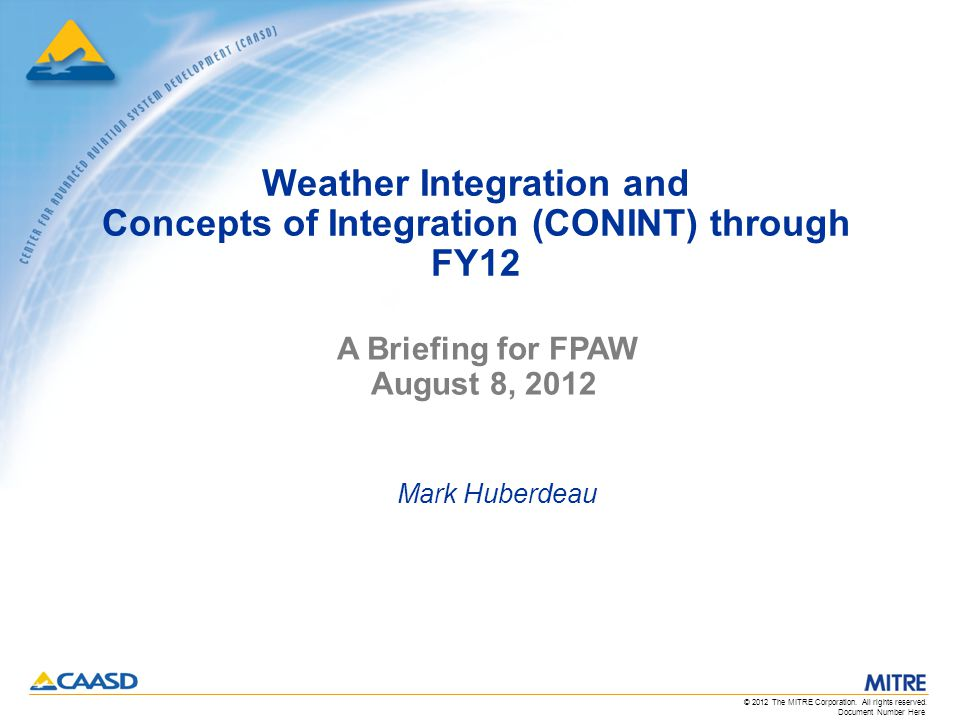 Document Number Here © 2012 The MITRE Corporation. All rights reserved. Weather Integration and Concepts of Integration (CONINT) through FY12 Mark Hub