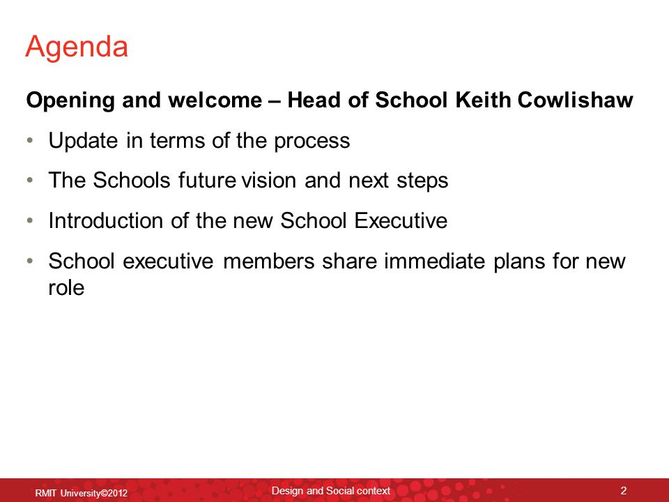 Agenda Opening and welcome – Head of School Keith Cowlishaw Update in terms of the process The Schools future vision and next steps Introduction of the new School Executive School executive members share immediate plans for new role Design and Social context 2 RMIT University©2012