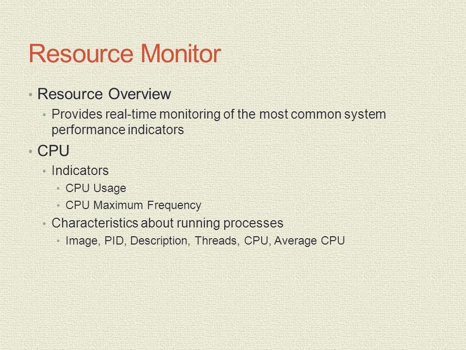 Resource Monitor Resource Overview Provides real-time monitoring of the most common system performance indicators CPU Indicators CPU Usage CPU Maximum Frequency Characteristics about running processes Image, PID, Description, Threads, CPU, Average CPU