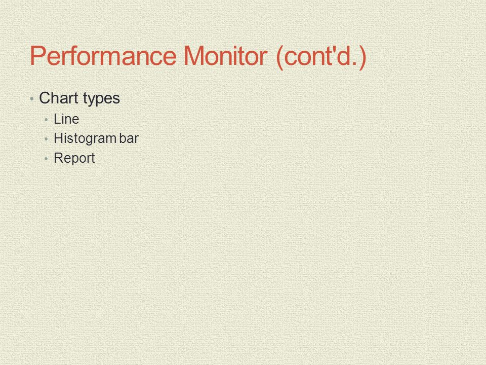 Performance Monitor (cont d.) Chart types Line Histogram bar Report