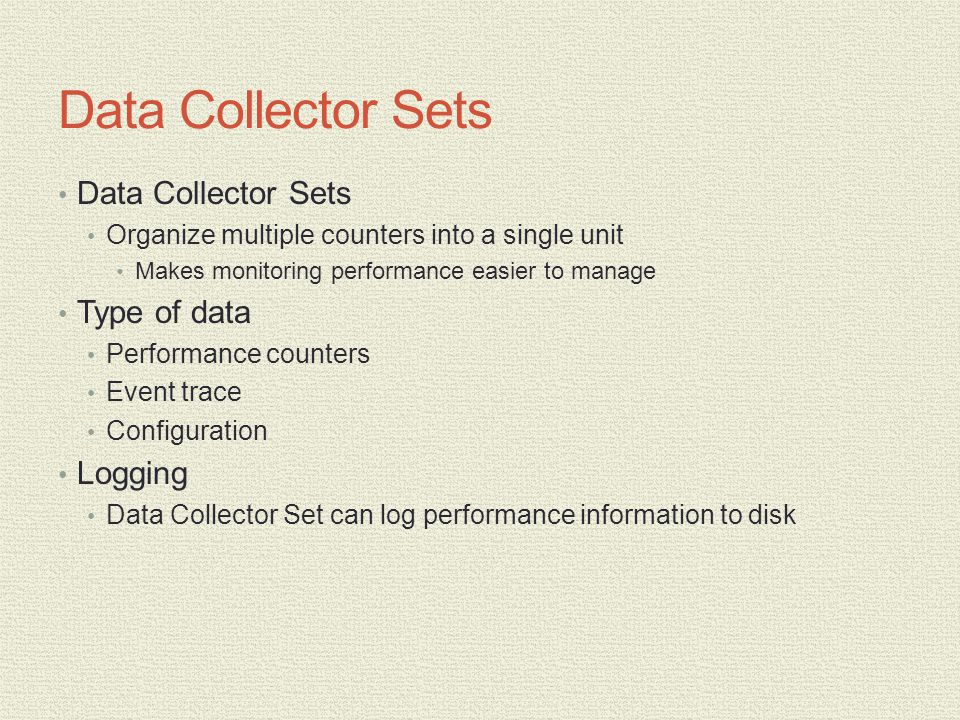 Data Collector Sets Organize multiple counters into a single unit Makes monitoring performance easier to manage Type of data Performance counters Event trace Configuration Logging Data Collector Set can log performance information to disk