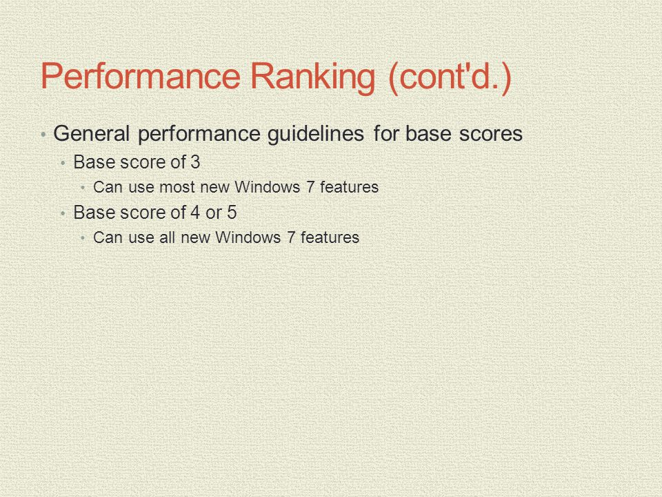 Performance Ranking (cont d.) General performance guidelines for base scores Base score of 3 Can use most new Windows 7 features Base score of 4 or 5 Can use all new Windows 7 features