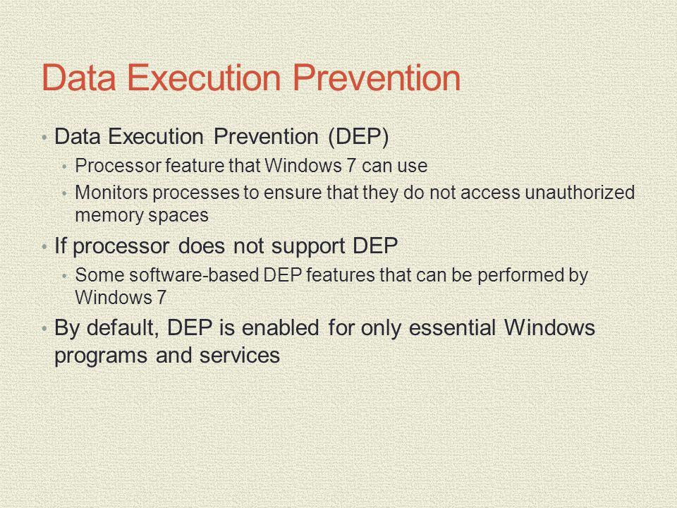 Data Execution Prevention Data Execution Prevention (DEP) Processor feature that Windows 7 can use Monitors processes to ensure that they do not access unauthorized memory spaces If processor does not support DEP Some software-based DEP features that can be performed by Windows 7 By default, DEP is enabled for only essential Windows programs and services