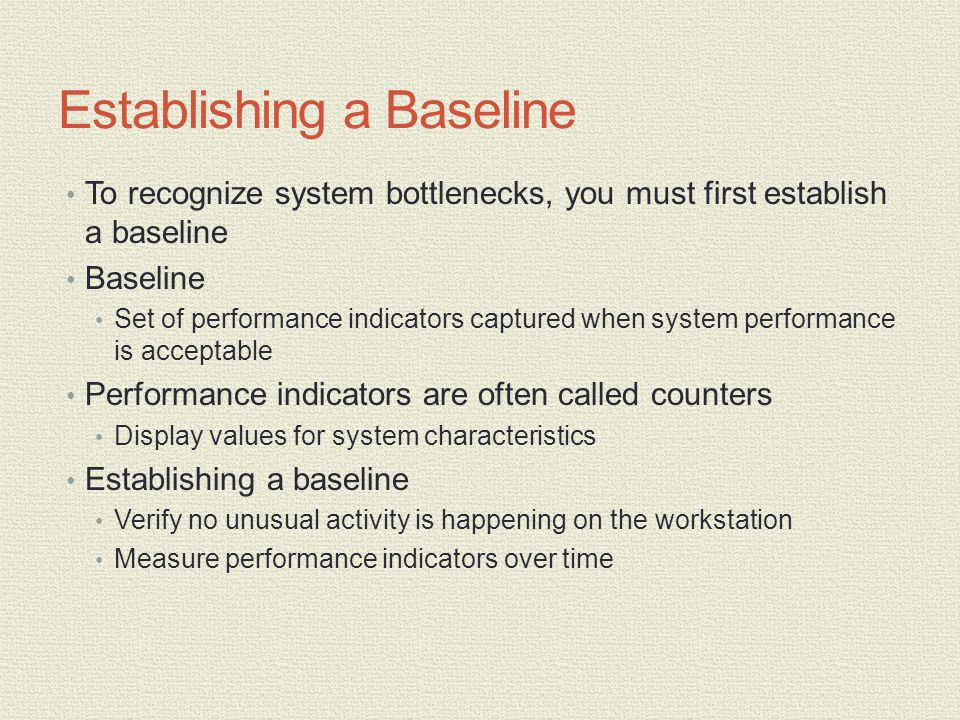 Establishing a Baseline To recognize system bottlenecks, you must first establish a baseline Baseline Set of performance indicators captured when system performance is acceptable Performance indicators are often called counters Display values for system characteristics Establishing a baseline Verify no unusual activity is happening on the workstation Measure performance indicators over time