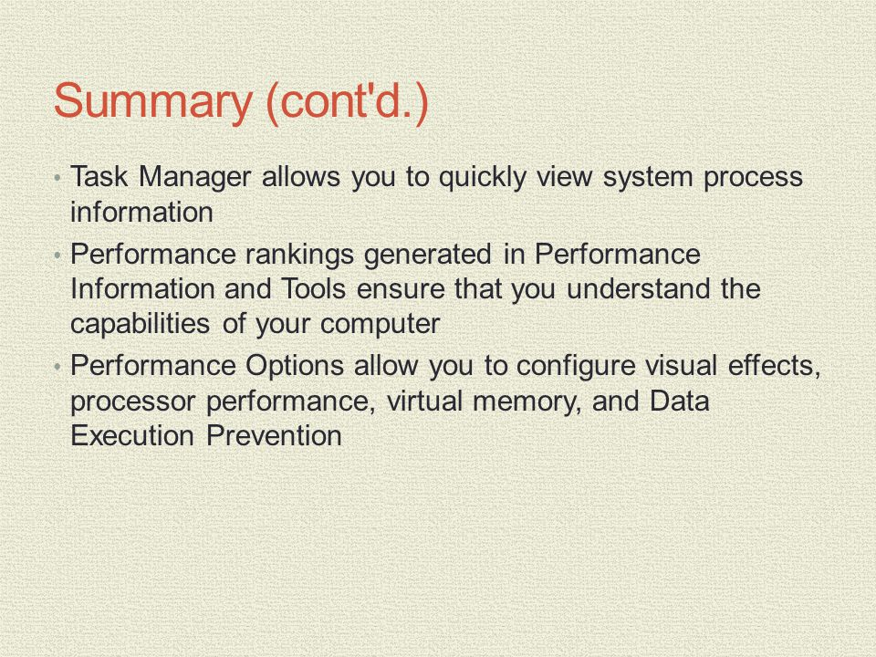 Summary (cont d.) Task Manager allows you to quickly view system process information Performance rankings generated in Performance Information and Tools ensure that you understand the capabilities of your computer Performance Options allow you to configure visual effects, processor performance, virtual memory, and Data Execution Prevention