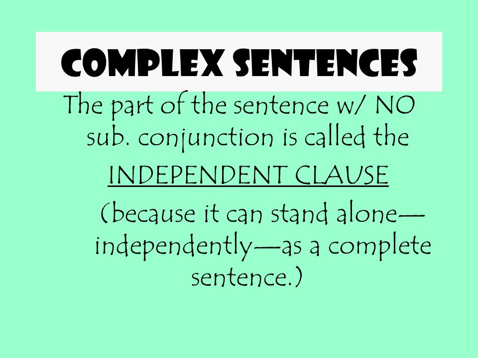 Complex sentences Subordinating conjunction comes at the front of the dependent clause. The part of the sentence w/ the sub. conjunction is called the