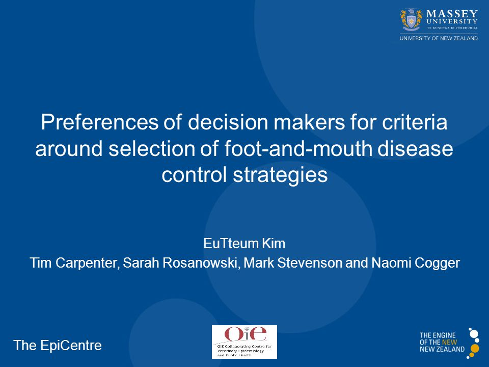 Preferences of decision makers for criteria around selection of foot-and-mouth disease control strategies EuTteum Kim Tim Carpenter, Sarah Rosanowski, Mark Stevenson and Naomi Cogger The EpiCentre