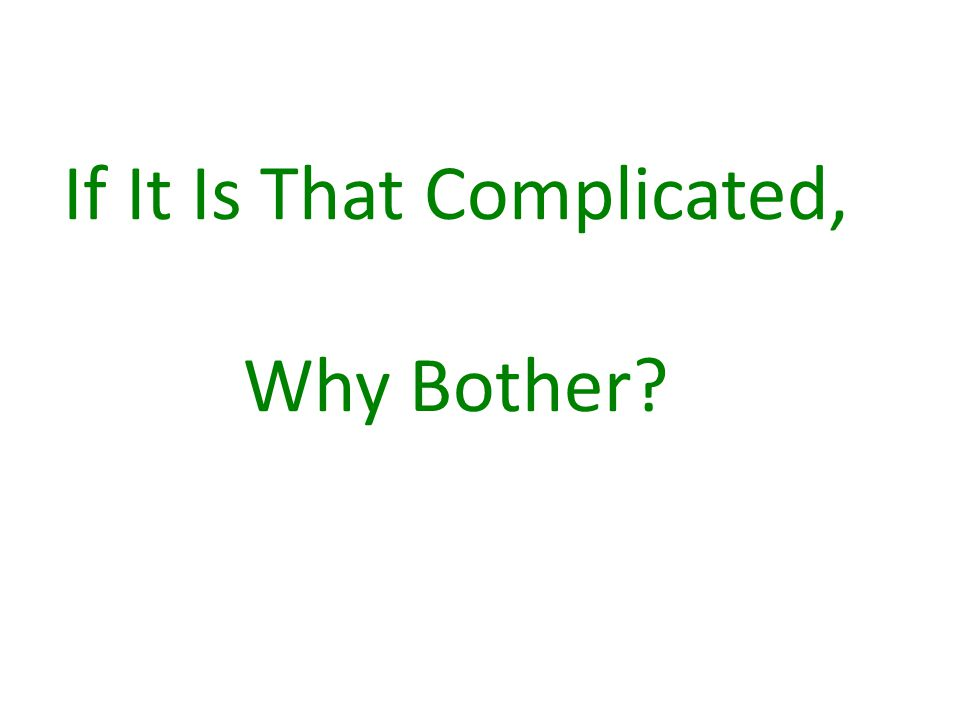 If It Is That Complicated, Why Bother?