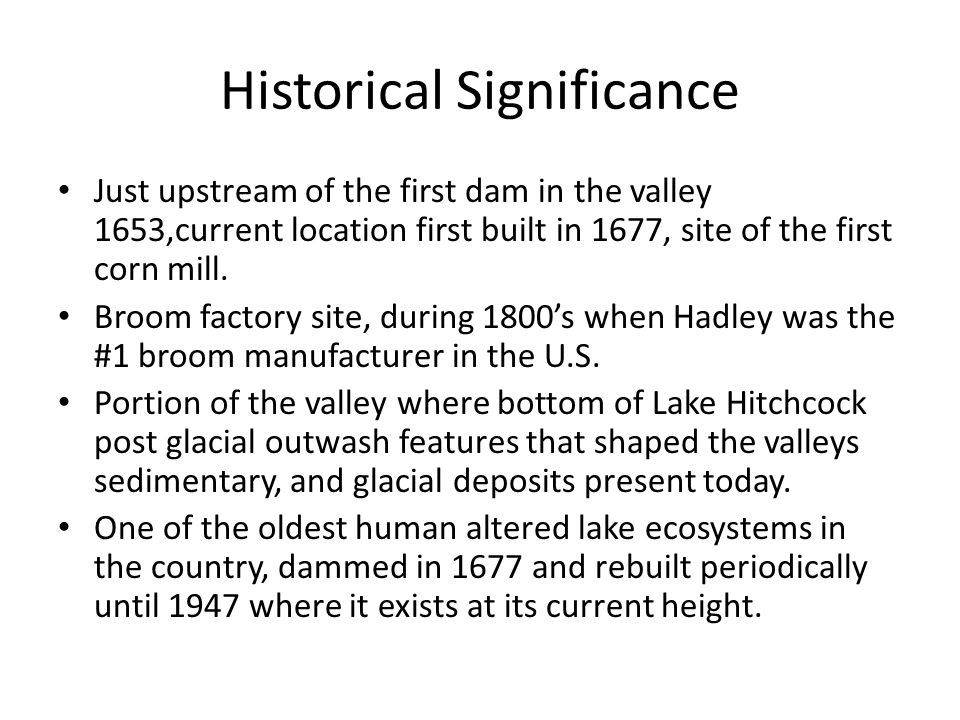 Historical Significance Just upstream of the first dam in the valley 1653,current location first built in 1677, site of the first corn mill.