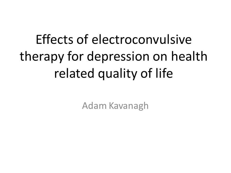 Effects of electroconvulsive therapy for depression on health related quality of life Adam Kavanagh