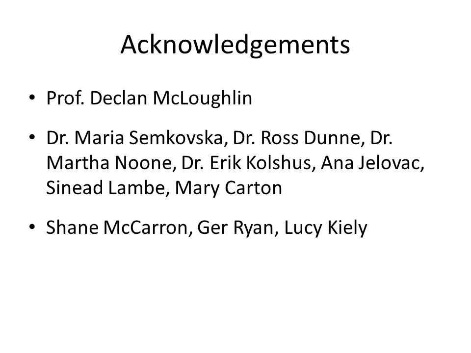 Acknowledgements Prof. Declan McLoughlin Dr. Maria Semkovska, Dr.