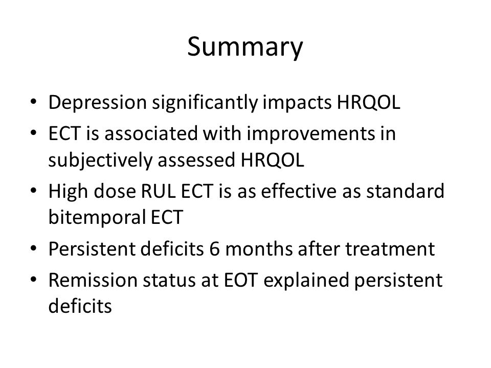 Summary Depression significantly impacts HRQOL ECT is associated with improvements in subjectively assessed HRQOL High dose RUL ECT is as effective as standard bitemporal ECT Persistent deficits 6 months after treatment Remission status at EOT explained persistent deficits