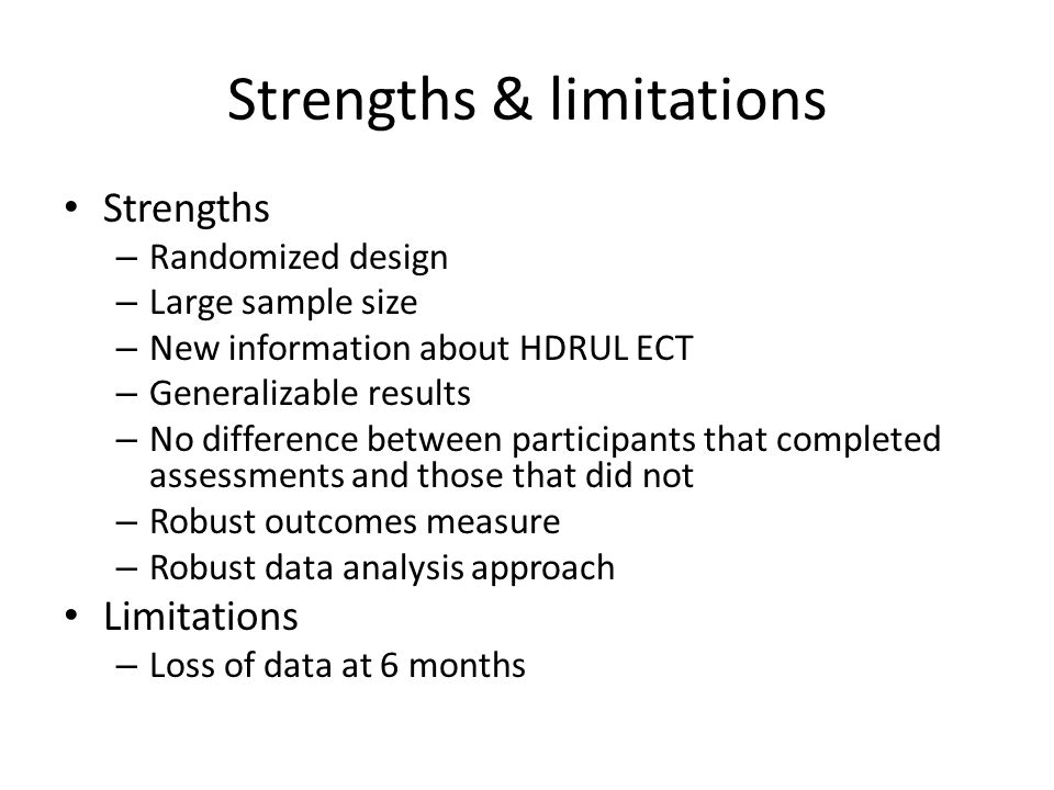 Strengths & limitations Strengths – Randomized design – Large sample size – New information about HDRUL ECT – Generalizable results – No difference between participants that completed assessments and those that did not – Robust outcomes measure – Robust data analysis approach Limitations – Loss of data at 6 months