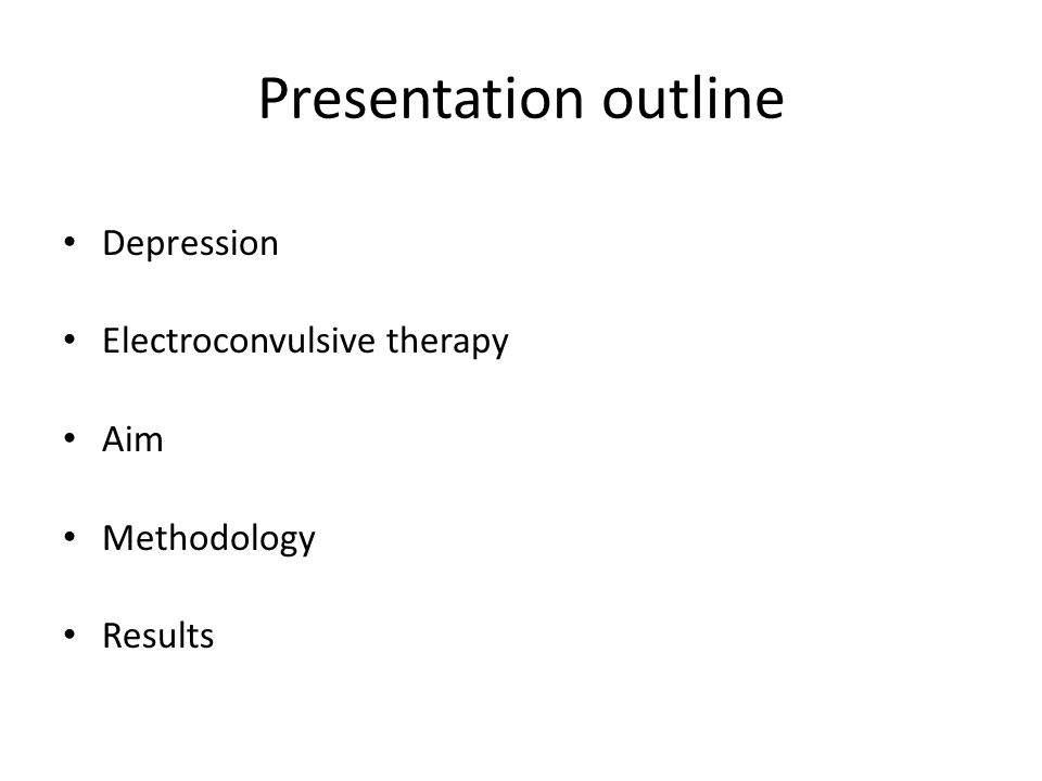 Presentation outline Depression Electroconvulsive therapy Aim Methodology Results