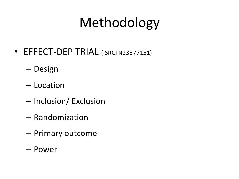 Methodology EFFECT-DEP TRIAL (ISRCTN23577151) – Design – Location – Inclusion/ Exclusion – Randomization – Primary outcome – Power