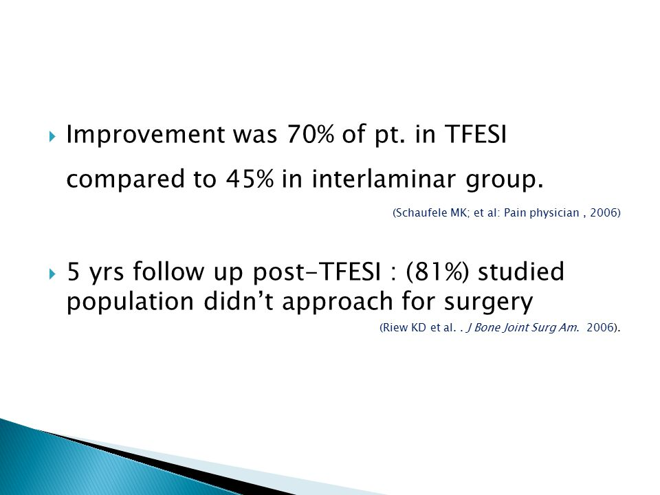  Improvement was 70% of pt. in TFESI compared to 45% in interlaminar group. (Schaufele MK; et al: Pain physician, 2006)  5 yrs follow up post-TFESI
