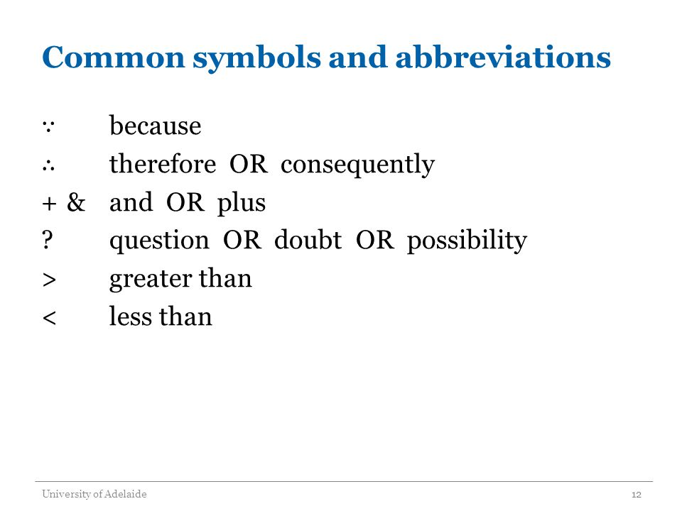 Common symbols and abbreviations ∵ because ∴ therefore OR consequently +&and OR plus ?question OR doubt OR possibility >greater than <less than University of Adelaide12