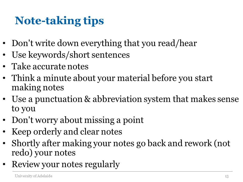 Note-taking tips Don t write down everything that you read/hear Use keywords/short sentences Take accurate notes Think a minute about your material before you start making notes Use a punctuation & abbreviation system that makes sense to you Don t worry about missing a point Keep orderly and clear notes Shortly after making your notes go back and rework (not redo) your notes Review your notes regularly University of Adelaide13