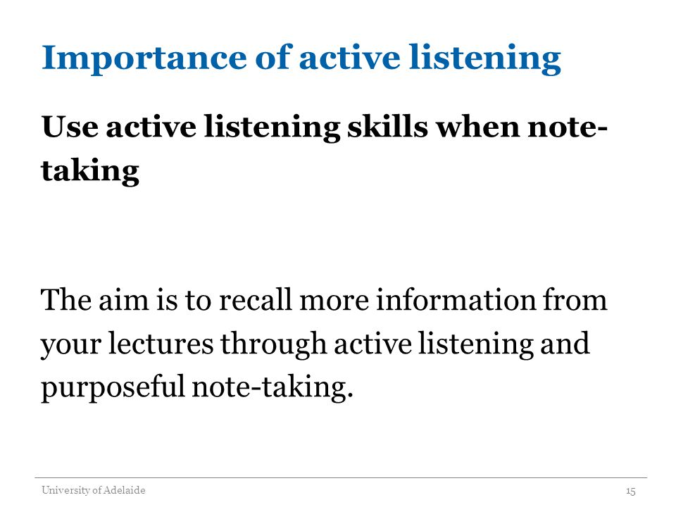 Importance of active listening Use active listening skills when note- taking The aim is to recall more information from your lectures through active listening and purposeful note-taking.