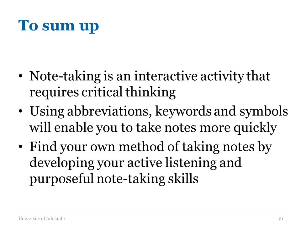 To sum up Note-taking is an interactive activity that requires critical thinking Using abbreviations, keywords and symbols will enable you to take notes more quickly Find your own method of taking notes by developing your active listening and purposeful note-taking skills University of Adelaide21