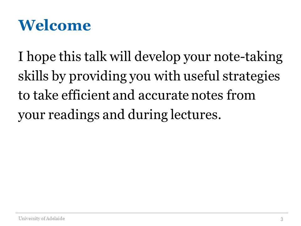 Welcome I hope this talk will develop your note-taking skills by providing you with useful strategies to take efficient and accurate notes from your readings and during lectures.