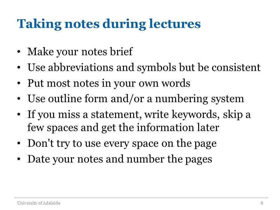 Taking notes during lectures Make your notes brief Use abbreviations and symbols but be consistent Put most notes in your own words Use outline form and/or a numbering system If you miss a statement, write keywords, skip a few spaces and get the information later Don t try to use every space on the page Date your notes and number the pages University of Adelaide6