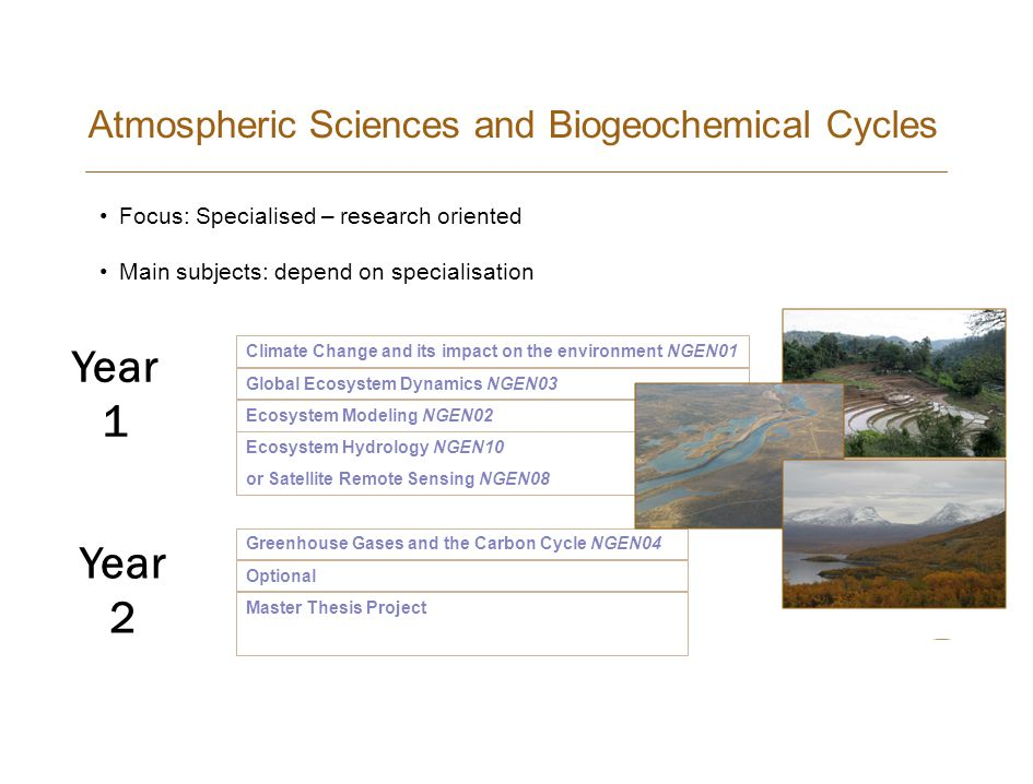 Atmospheric Sciences and Biogeochemical Cycles Climate Change and its impact on the environment NGEN01 Ecosystem Modeling NGEN02 Global Ecosystem Dynamics NGEN03 Ecosystem Hydrology NGEN10 or Satellite Remote Sensing NGEN08 Greenhouse Gases and the Carbon Cycle NGEN04 Master Thesis Project Optional Year 1 Year 2 Focus: Specialised – research oriented Main subjects: depend on specialisation