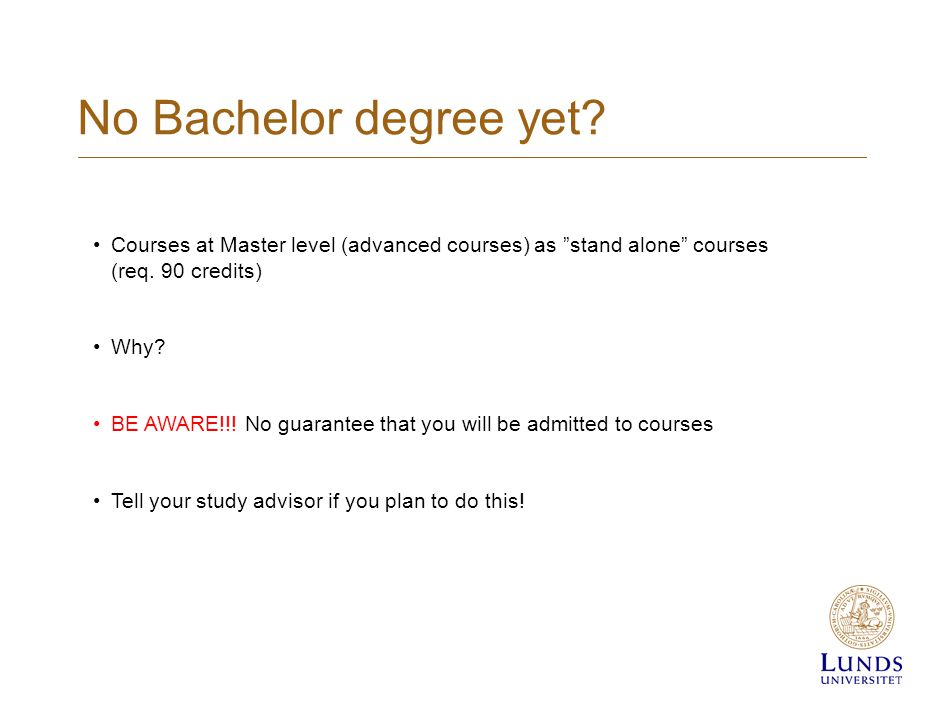 No Bachelor degree yet. Courses at Master level (advanced courses) as stand alone courses (req.