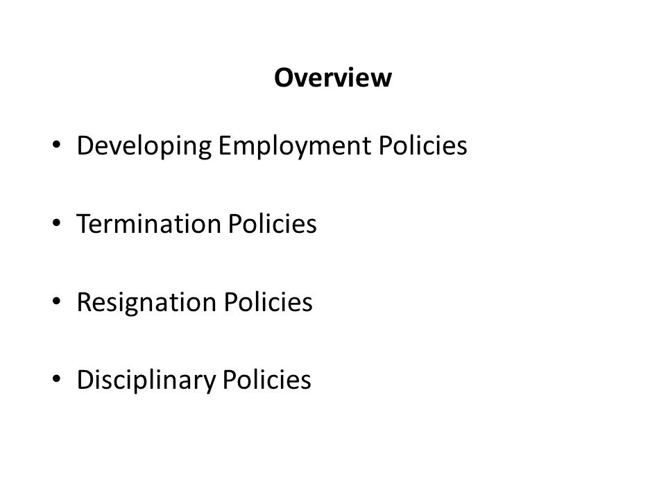 Overview Developing Employment Policies Termination Policies Resignation Policies Disciplinary Policies