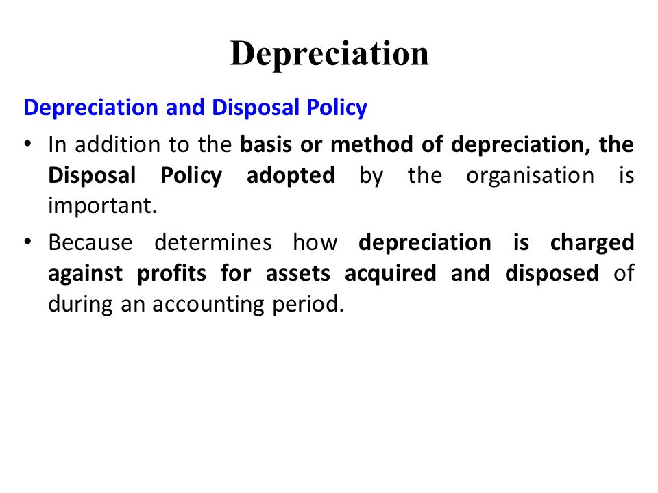 Depreciation Depreciation and Disposal Policy In addition to the basis or method of depreciation, the Disposal Policy adopted by the organisation is important.
