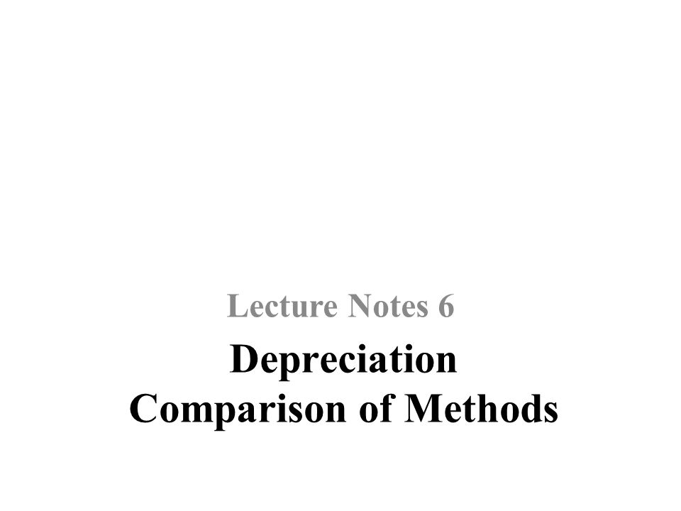 Depreciation Comparison of Methods Lecture Notes 6