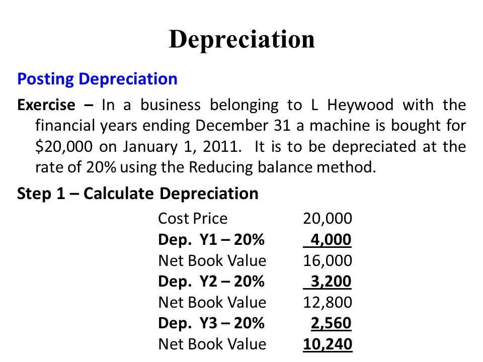 Depreciation Posting Depreciation Exercise – In a business belonging to L Heywood with the financial years ending December 31 a machine is bought for $20,000 on January 1, 2011.