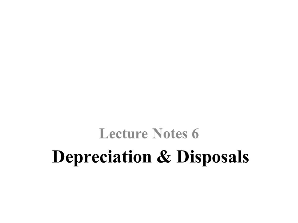 Depreciation & Disposals Lecture Notes 6