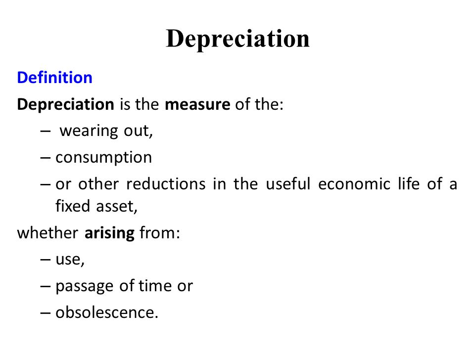 Depreciation Definition Depreciation is the measure of the: – wearing out, – consumption – or other reductions in the useful economic life of a fixed asset, whether arising from: – use, – passage of time or – obsolescence.