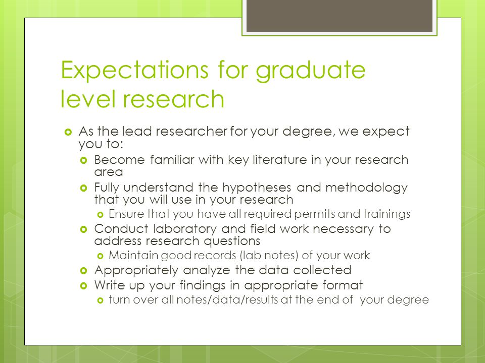 Expectations for graduate level research  As the lead researcher for your degree, we expect you to:  Become familiar with key literature in your research area  Fully understand the hypotheses and methodology that you will use in your research  Ensure that you have all required permits and trainings  Conduct laboratory and field work necessary to address research questions  Maintain good records (lab notes) of your work  Appropriately analyze the data collected  Write up your findings in appropriate format  turn over all notes/data/results at the end of your degree