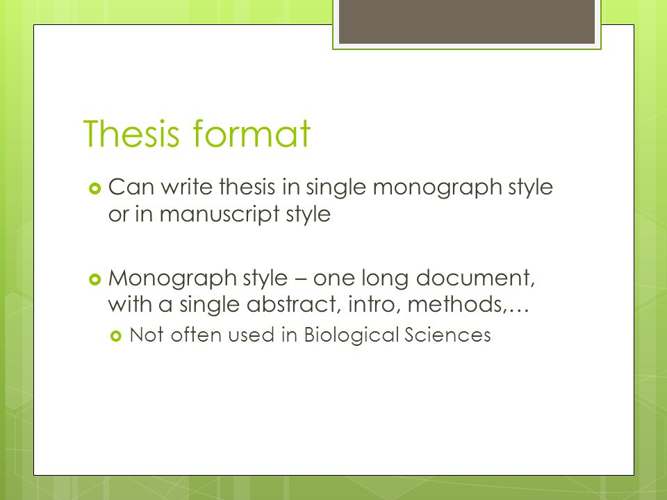 Thesis format  Can write thesis in single monograph style or in manuscript style  Monograph style – one long document, with a single abstract, intro, methods,…  Not often used in Biological Sciences