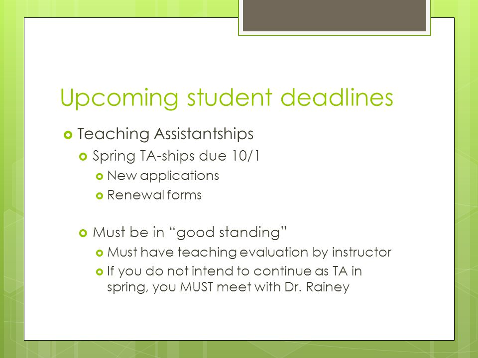 Upcoming student deadlines  Teaching Assistantships  Spring TA-ships due 10/1  New applications  Renewal forms  Must be in good standing  Must have teaching evaluation by instructor  If you do not intend to continue as TA in spring, you MUST meet with Dr.