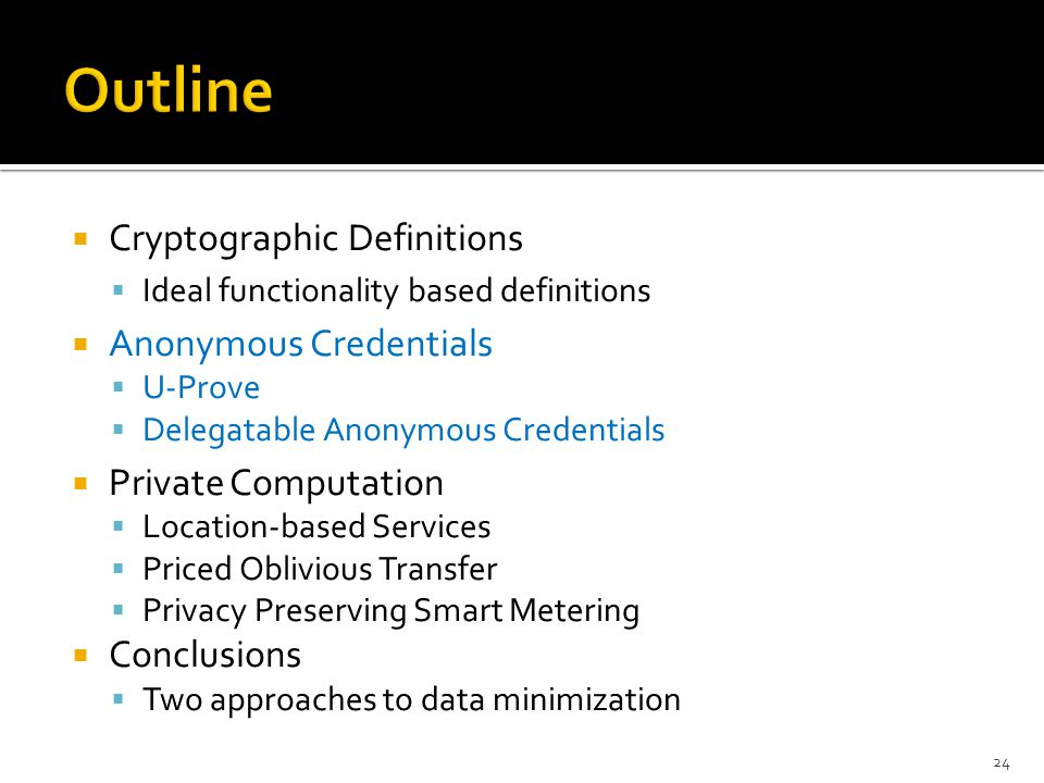  Cryptographic Definitions  Ideal functionality based definitions  Anonymous Credentials  U-Prove  Delegatable Anonymous Credentials  Private Co