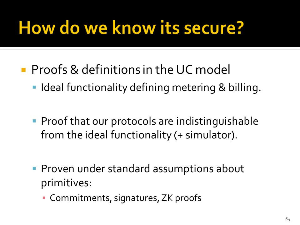  Proofs & definitions in the UC model  Ideal functionality defining metering & billing.  Proof that our protocols are indistinguishable from the id
