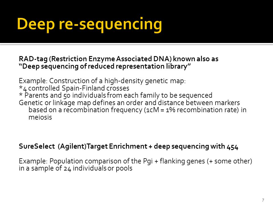 RAD-tag (Restriction Enzyme Associated DNA) known also as Deep sequencing of reduced representation library Example: Construction of a high-density genetic map: *4 controlled Spain-Finland crosses * Parents and 50 individuals from each family to be sequenced Genetic or linkage map defines an order and distance between markers based on a recombination frequency (1cM = 1% recombination rate) in meiosis SureSelect (Agilent)Target Enrichment + deep sequencing with 454 Example: Population comparison of the Pgi + flanking genes (+ some other) in a sample of 24 individuals or pools 7