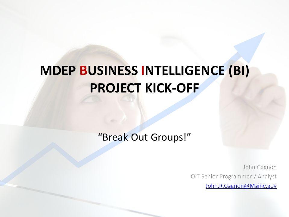 MDEP BUSINESS INTELLIGENCE (BI) PROJECT KICK-OFF John Gagnon OIT Senior Programmer / Analyst John.R.Gagnon@Maine.gov Break Out Groups!