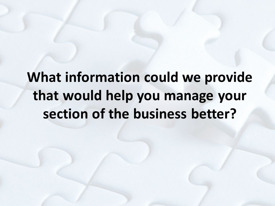 What information could we provide that would help you manage your section of the business better