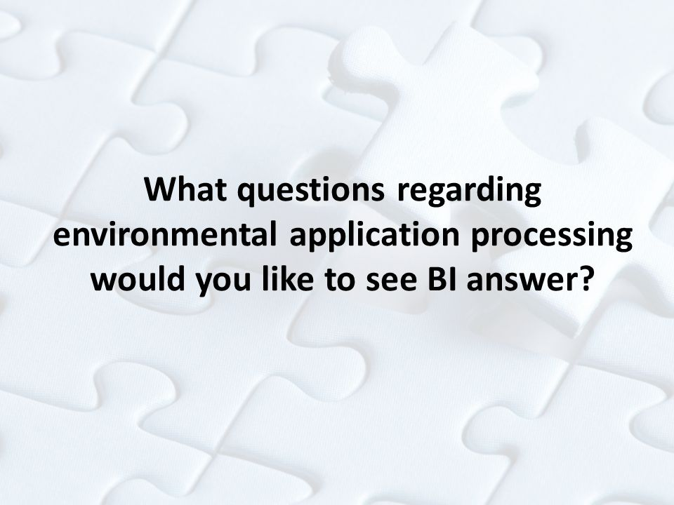 What questions regarding environmental application processing would you like to see BI answer