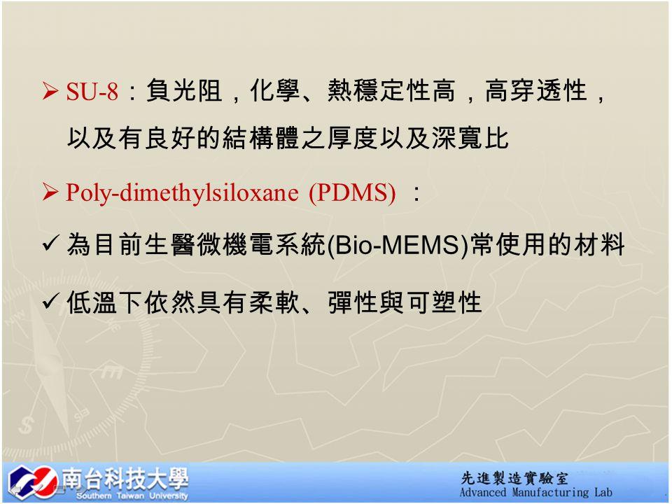  SU-8 :負光阻,化學、熱穩定性高,高穿透性, 以及有良好的結構體之厚度以及深寬比  Poly-dimethylsiloxane (PDMS) : 為目前生醫微機電系統 (Bio-MEMS) 常使用的材料 低溫下依然具有柔軟、彈性與可塑性